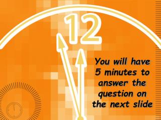 You will have 5 minutes to answer the question on the next slide