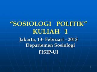 """ SOSIOLOGI   POLITIK "" KULIAH   1 Jakarta, 1 3- Februari - 20 13 Departemen Sosiologi FISIP-UI"