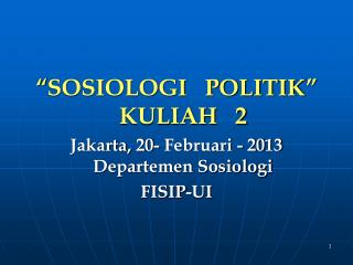 """ SOSIOLOGI   POLITIK "" KULIAH   2 Jakarta,  20- Februari -  20 13 Departemen Sosiologi FISIP-UI"
