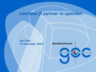 Leerbedrijf partner in opleiden Jan Fleer 15 november 2004
