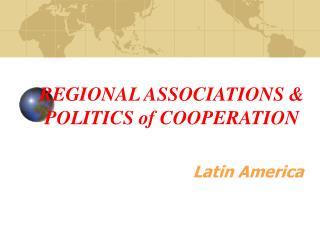 REGIONAL ASSOCIATIONS & POLITICS of COOPERATION