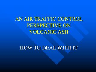 AN AIR TRAFFIC CONTROL PERSPECTIVE ON  VOLCANIC ASH