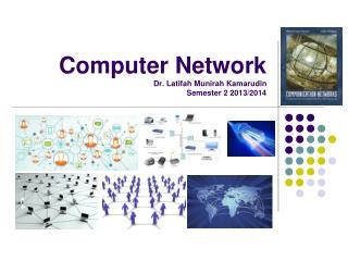 Computer Network Dr. Latifah Munirah Kamarudin Semester 2 2013/2014