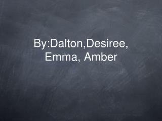 By:Dalton,Desiree, Emma, Amber