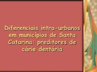Diferenciais intra-urbanos em municípios de Santa Catarina: preditores de cárie dentária