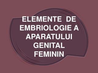ELEMENTE  DE EMBRIOLOGIE A  APARATULUI  GENITAL  FEMININ