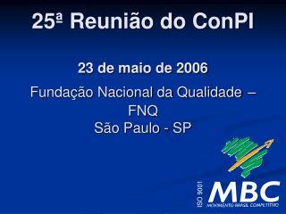 25� Reuni�o do ConPI 23 de maio de 2006 Funda��o Nacional da Qualidade � FNQ S�o Paulo - SP