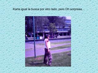 Karla igual la busca por otro lado, pero Oh sorpresa…