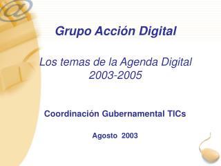 Grupo Acción Digital Los temas de la Agenda Digital 2003-2005 Coordinación Gubernamental TICs