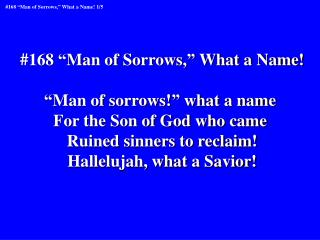 "#168 ""Man of Sorrows,"" What a Name! ""Man of sorrows!"" what a name  For the Son of God who came"
