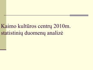 Kaimo kultūros centrų 2010m. statistinių duomenų analizė
