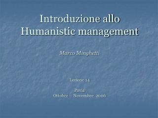 Introduzione allo Humanistic management Marco Minghetti  Lezione 14 Pavia Ottobre – Novembre  2006