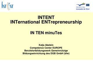 INTENT INTernational ENTrepreneurship IN TEN minuTes Katja Abelein Competence Center EUROPE