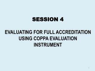 SESSION 4 EVALUATING FOR FULL ACCREDITATION USING COPPA EVALUATION INSTRUMENT