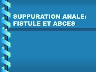 SUPPURATION ANALE:   FISTULE ET ABCES