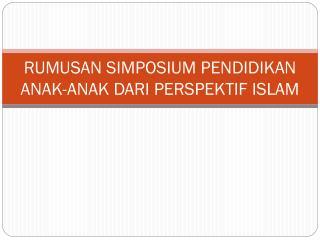 RUMUSAN SIMPOSIUM PENDIDIKAN ANAK-ANAK DARI PERSPEKTIF ISLAM