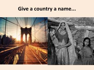 Give a country a name...