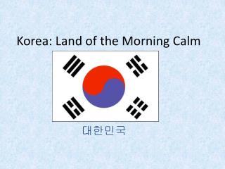 Korea: Land of the Morning Calm