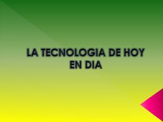 LA TECNOLOGIA DE HOY EN DIA
