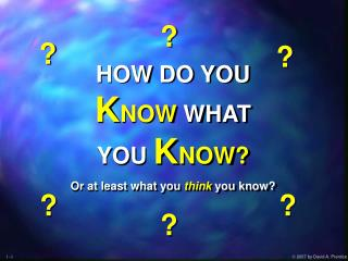 HOW DO YOU K NOW  WHAT YOU  K NOW? Or at least what you think you know?