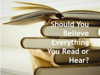 Should You Believe Everything You Read or Hear?