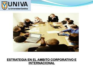 ESTRATEGIA EN EL AMBITO CORPORATIVO E INTERNACIONAL