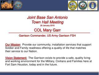 Joint Base San Antonio Town Hall Meeting 28 January 2010 COL Mary Garr Garrison Commander, US Army Garrison FSH