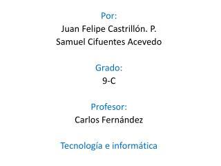 Por: Juan Felipe Castrillón. P. Samuel Cifuentes Acevedo Grado: 9-C Profesor: Carlos Fernández