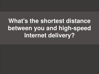 What's the shortest distance between you and high-speed Internet delivery?