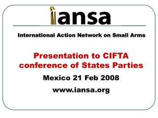 Presentation to CIFTA conference of States Parties Mexico 21 Feb 2008 iansa