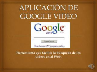 APLICACIÓN DE GOOGLE VIDEO