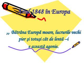 Anul 1848  în Europa ,,  Bătrâna Europă moare, lucrurile vechi pier şi totuşi cât de lentă –i
