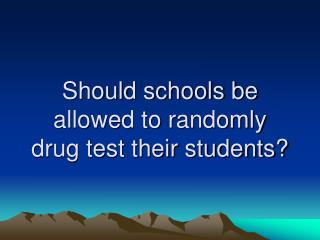 Should schools be allowed to randomly drug test their students?