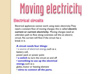 A circuit needs four things: • a source of electrical energy , such as a battery cell,