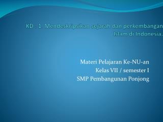 KD : 1. Mendeskripsikan sejarah dan perkembangan Islam di Indonesia.