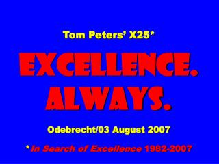 Tom Peters' X25* EXCELLENCE. ALWAYS. Odebrecht/03 August 2007 * In Search of Excellence  1982-2007