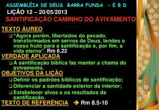 ASSEMBLÉIA DE DEUS  BARRA FUNDA  - E B D LIÇÃO 12 – 20/05/2013 SANTIFICAÇÃO CAMINHO DO AVIVAMENTO