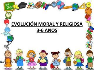 EVOLUCIÓN MORAL Y RELIGIOSA 3-6 AÑOS