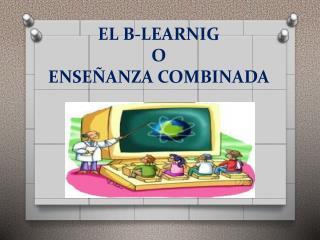 EL B-LEARNIG O  ENSEÑANZA COMBINADA