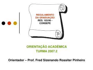 ORIENTAÇÃO ACADÊMICA TURMA 2007.2 Orientador – Prof. Fred Sizenando Rossiter Pinheiro