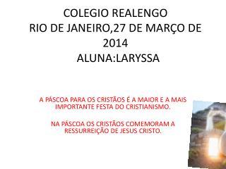 COLEGIO REALENGO RIO DE JANEIRO,27 DE MARÇO DE 2014  ALUNA:LARYSSA