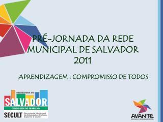 PRÉ-JORNADA DA REDE       MUNICIPAL DE SALVADOR  2011