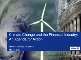 Climate Change and the Financial Industry: An Agenda for Action Michael Anthony, Allianz SE