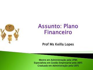 Assunto: Plano  Financeiro Prof Ms Keilla Lopes Mestre em Administração pela UFBA