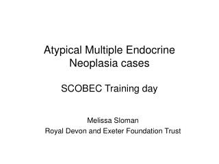 Atypical Multiple Endocrine Neoplasia cases SCOBEC Training day