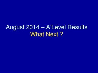 August 2014 – A'Level Results   What Next ?