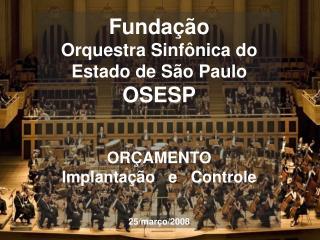 Fundação Orquestra Sinfônica do Estado de São Paulo  OSESP ORÇAMENTO Implantação   e   Controle