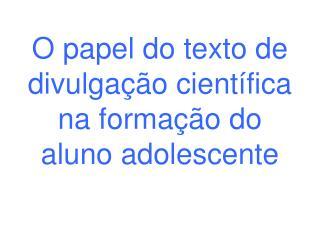 O papel do texto de divulgação científica na formação do aluno adolescente
