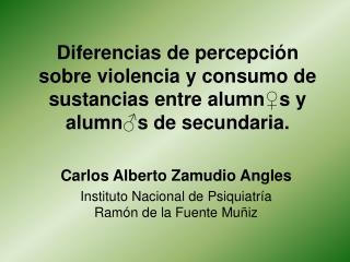 Carlos Alberto Zamudio Angles Instituto Nacional de Psiquiatría Ramón de la Fuente Muñiz
