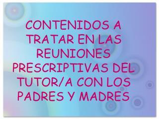 CONTENIDOS A TRATAR EN LAS REUNIONES PRESCRIPTIVAS DEL TUTOR/A CON LOS PADRES Y MADRES